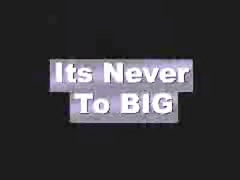 Its Never Too Big